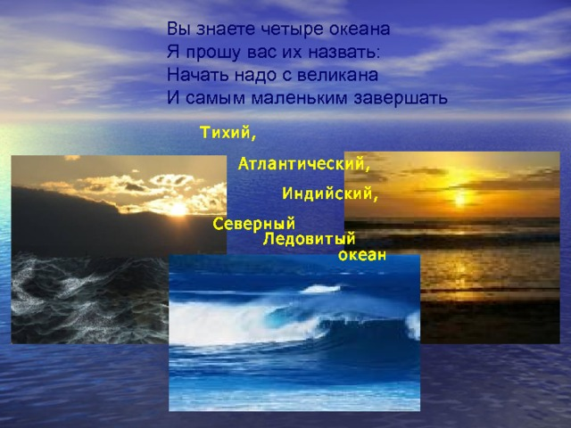 Вы з наете четыре океана Я прошу вас их назвать: Начать надо с великана И самым маленьким завершать Тихий,   Атлантический,   Индийский,   Северный  Ледовитый  океан