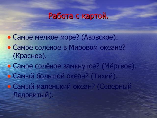 Работа с картой. Самое мелкое море? (Азовское). Самое солёное в Мировом океане? (Красное). Самое солёное замкнутое? (Мёртвое). Самый большой океан? (Тихий). Самый маленький океан? (Северный Ледовитый).