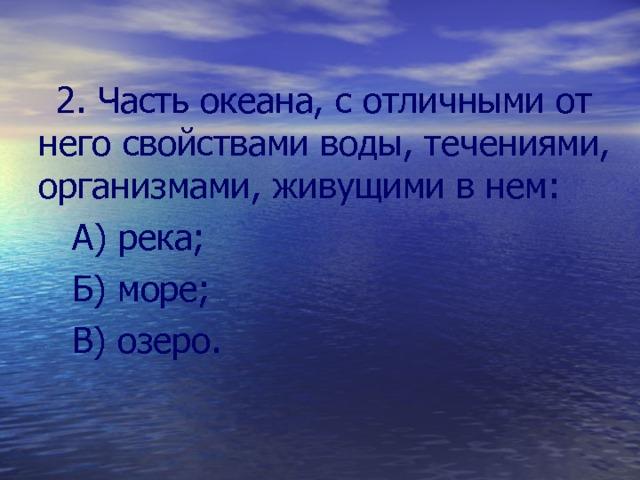 2. Часть океана, с отличными от него свойствами воды, течениями, организмами, живущими в нем:  А) река;  Б) море;  В) озеро.