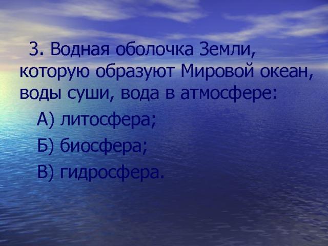 3. Водная оболочка Земли, которую образуют Мировой океан, воды суши, вода в атмосфере:  А) литосфера;  Б) биосфера;  В) гидросфера.