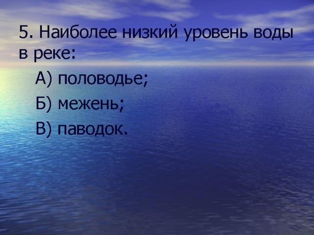 5. Наиболее низкий уровень воды в реке:  А) половодье;  Б) межень;  В) паводок.