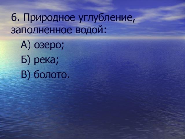 6. Природное углубление, заполненное водой:  А) озеро;  Б) река;  В) болото.
