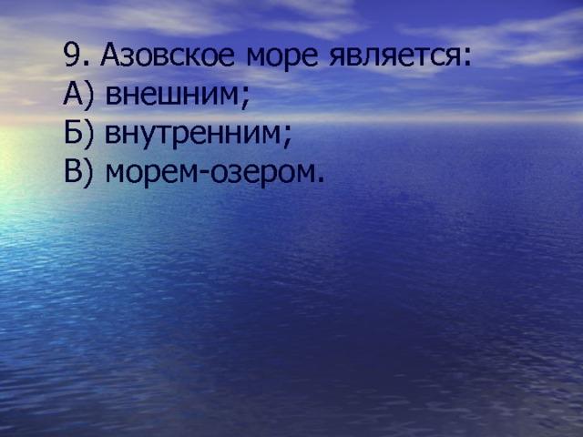 9. Азовское море является: А) внешним; Б) внутренним; В) морем-озером.