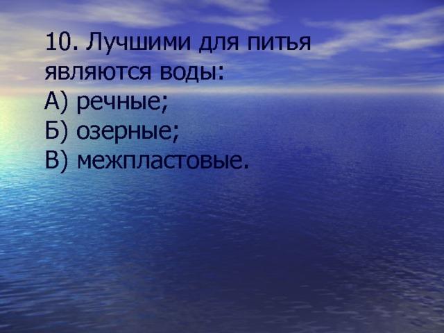 10. Лучшими для питья являются воды: А) речные; Б) озерные; В) межпластовые.