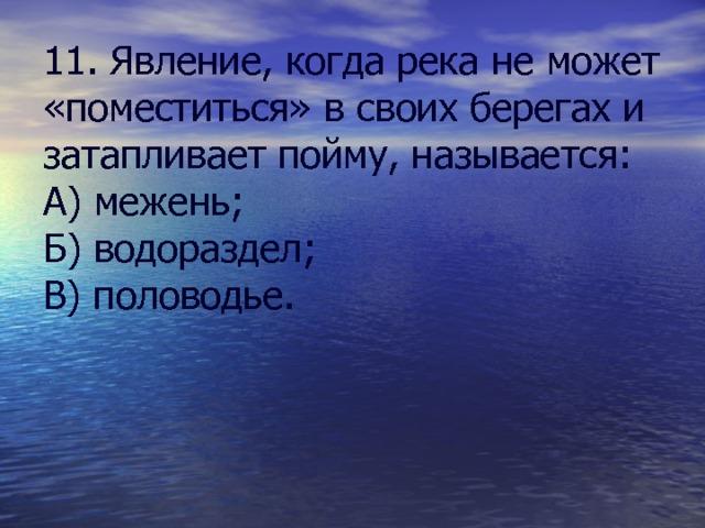 11. Явление, когда река не может «поместиться» в своих берегах и затапливает пойму, называется: А) межень; Б) водораздел; В) половодье.