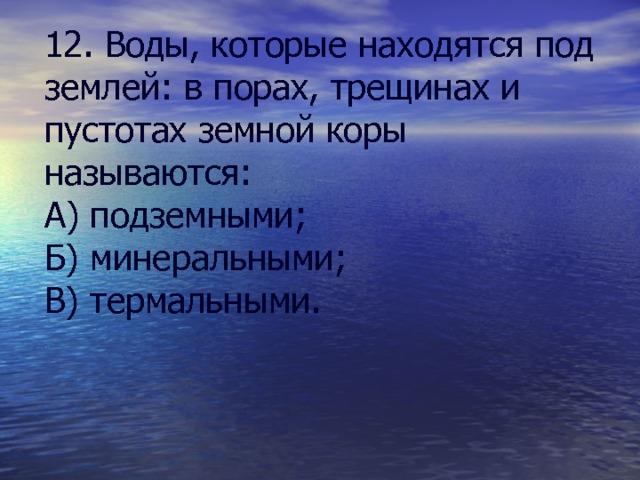 12. Воды, которые находятся под землей: в порах, трещинах и пустотах земной коры называются: А) подземными; Б) минеральными; В) термальными.