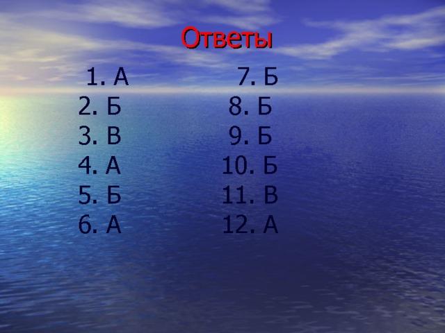 Ответы  1. А 7. Б  2. Б 8. Б  3. В 9. Б  4. А 10. Б  5. Б 11. В  6. А 12. А