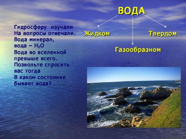 ВОДА Гидросферу изучали На вопросы отвечали. Вода минерал, вода – H 2 O Вода во вселенной превыше всего. Позвольте спросить вас тогда В каком состоянии бывает вода? Жидком Твердом Газообразном