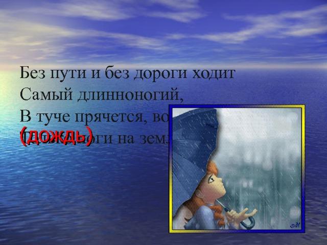 Без пути и без дороги ходит  Самый длинноногий,  В туче прячется, во мгле,  Только ноги на земле? (дождь)