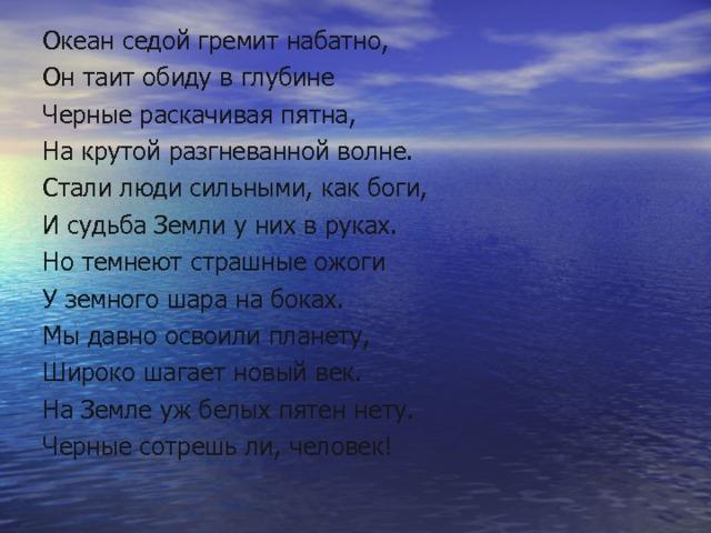 Океан седой гремит набатно, Он таит обиду в глубине Черные раскачивая пятна, На крутой разгневанной волне. Стали люди сильными, как боги, И судьба Земли у них в руках. Но темнеют страшные ожоги У земного шара на боках. Мы давно освоили планету, Широко шагает новый век. На Земле уж белых пятен нету. Черные сотрешь ли, человек!