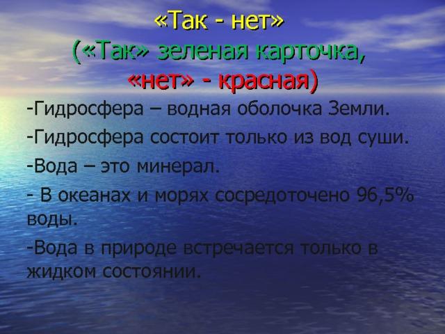 «Так - нет»  («Так» зеленая карточка,   «нет» - красная) -Гидросфера – водная оболочка Земли. -Гидросфера состоит только из вод суши. -Вода – это минерал. - В океанах и морях сосредоточено 96,5% воды. -Вода в природе встречается только в жидком состоянии.