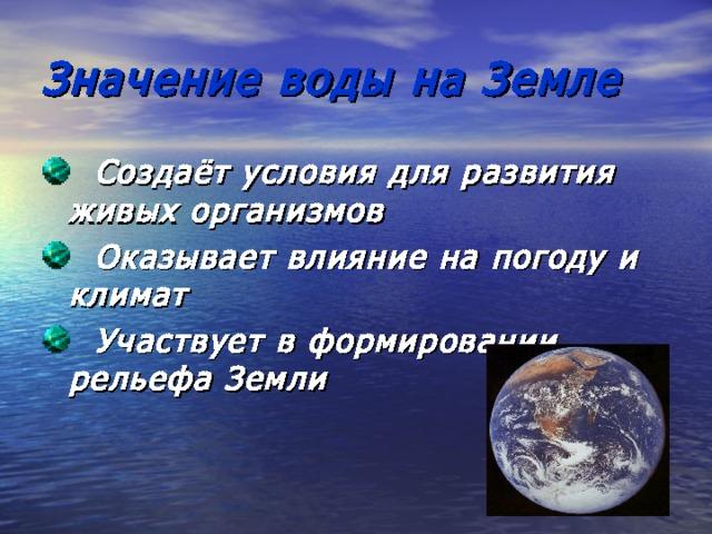 Значение воды на Земле  Создаёт условия для развития живых организмов  Оказывает влияние на погоду и климат  Участвует в формировании рельефа Земли