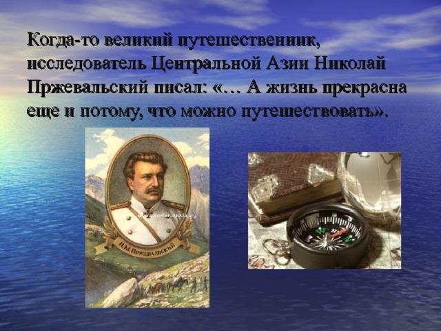 Когда-то великий путешественник, исследователь Центральной Азии Николай Пржевальский писал: «… А жизнь прекрасна еще и потому, что можно путешествовать».
