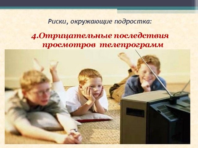 Риски, окружающие подростка: 4.Отрицательные последствия просмотров  телепрограмм