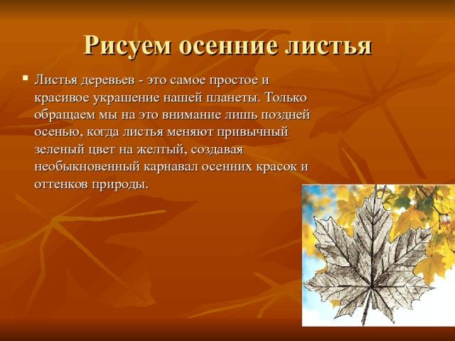 Рисуем осенние листья Листья деревьев - это самое простое и красивое украшение нашей планеты. Только обращаем мы на это внимание лишь поздней осенью, когда листья меняют привычный зеленый цвет на желтый, создавая необыкновенный карнавал осенних красок и оттенков природы.