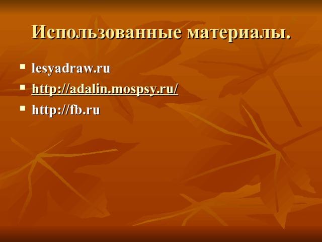 Использованные материалы. lesyadraw.ru http://adalin.mospsy.ru/  http://fb.ru