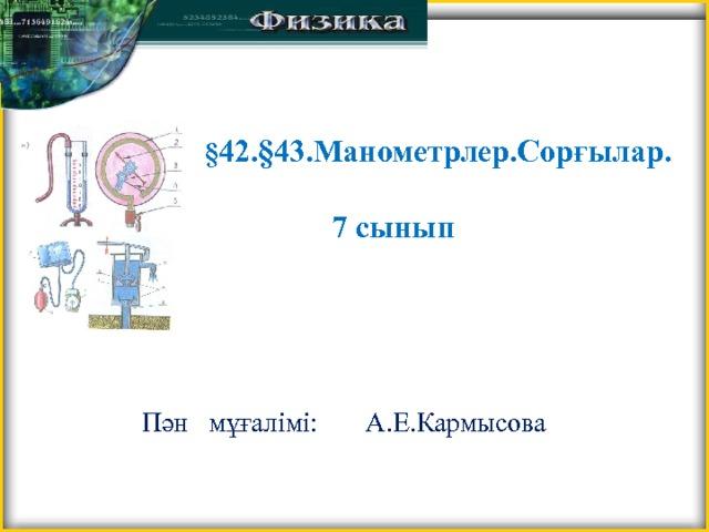 § 42.§43.Манометрлер.Сорғылар.   7 сынып Пән мұғалімі: А.Е.Кармысова