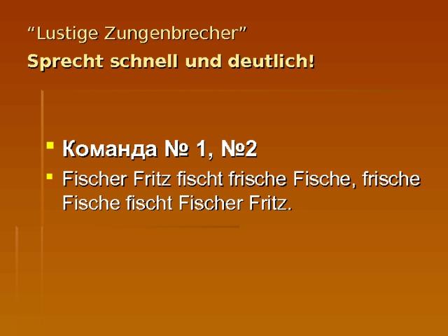 """"""" Lustige Zungenbrecher""""  Sprecht schnell und deutlich!   Команда № 1, №2 Fischer Fritz fischt frische Fische, frische Fische fischt Fischer Fritz."""