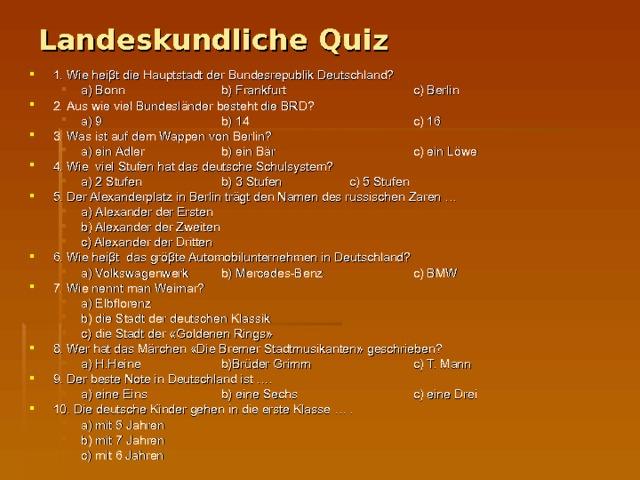 Landeskundliche Quiz 1. Wie heiβt die Hauptstadt der Bundesrepublik Deutschland? а ) Bonn   b) Frankfurt   c) Berlin а ) Bonn   b) Frankfurt   c) Berlin 2. Aus wie viel Bundesländer besteht die BRD? а ) 9   b) 14    c) 16 а ) 9   b) 14    c) 16 3. Was ist auf dem Wappen von Berlin? а ) ein Adler   b) ein Bär    c) ein Löwe а ) ein Adler   b) ein Bär    c) ein Löwe 4. Wie viel Stufen hat das deutsche Schulsystem? а ) 2 Stufen   b) 3 Stufen   c) 5 Stufen а ) 2 Stufen   b) 3 Stufen   c) 5 Stufen 5. Der Alexanderplatz in Berlin trägt den Namen des russischen Zaren … а ) Alexander der Ersten  b) Alexander der Zweiten  c) Alexander der Dritten а ) Alexander der Ersten  b) Alexander der Zweiten  c) Alexander der Dritten 6. Wie heiβt das gröβte Automobilunternehmen in Deutschland? а ) Volkswagenwerk  b) Mercedes-Benz   c) BMW а ) Volkswagenwerk  b) Mercedes-Benz   c) BMW 7. Wie nennt man Weimar? а ) Elbflorenz  b) die Stadt der deutschen Klassik  c) die Stadt der «Goldenen Rings» а ) Elbflorenz  b) die Stadt der deutschen Klassik  c) die Stadt der «Goldenen Rings» 8. Wer hat das Märchen «Die Bremer Stadtmusikanten» geschrieben? а ) H.Heine   b)Brüder Grimm   c) T. Mann а ) H.Heine   b)Brüder Grimm   c) T. Mann 9. Der beste Note in Deutschland ist …. а ) eine Eins   b) eine Sechs   c) eine Drei а ) eine Eins   b) eine Sechs   c) eine Drei 10. Die deutsche Kinder gehen in die erste Klasse … . а ) mit 5 Jahren   b) mit 7 Jahren   c) mit 6 Jahren а ) mit 5 Jahren   b) mit 7 Jahren   c) mit 6 Jahren