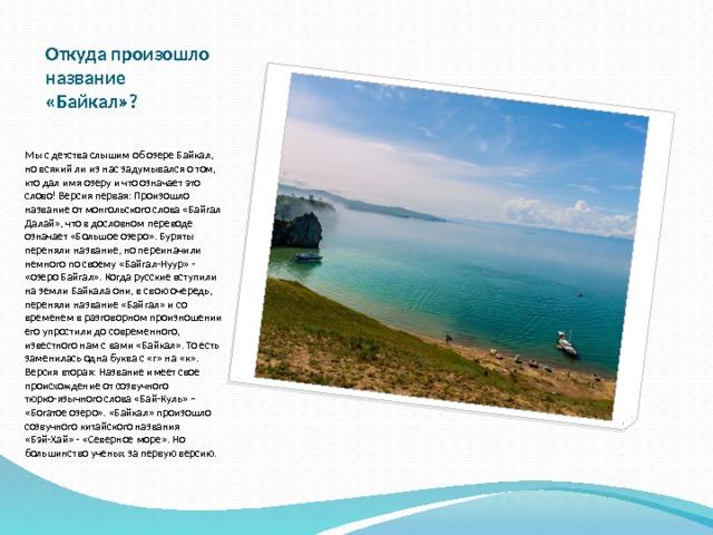 Откуда произошло название «Байкал»? Мы с детства слышим об озере Байкал, но всякий ли из нас задумывался о том, кто дал имя озеру и что означает это слово! Версия первая: Произошло название от монгольского слова «Байгал Далай», что в дословном переводе означает «Большое озеро». Буряты переняли название, но переиначили немного по своему «Байгал-Нуур» - «озеро Байгал». Когда русские вступили на земли Байкала они, в свою очередь, переняли название «Байгал» и со временем в разговорном произношении его упростили до современного, известного нам с вами «Байкал». То есть заменилась одна буква с «г» на «к». Версия вторая: Название имеет свое происхождение от созвучного тюрко-язычного слова «Бай-Куль» – «Богатое озеро». «Байкал» произошло созвучного китайского названия «Бэй-Хай» - «Северное море». Но большинство ученых за первую версию.