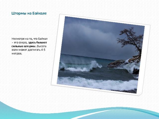 Штормы на Байкале Несмотря на то, что Байкал – это озеро, здесь бывают сильные штормы . Высота волн может достигать 4-5 метров.