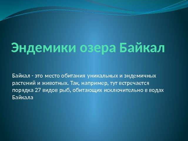 Эндемики озера Байкал Байкал - это место обитания уникальных и эндемичных растений и животных. Так, например, тут встречается порядка 27 видов рыб, обитающих исключительно в водах Байкала