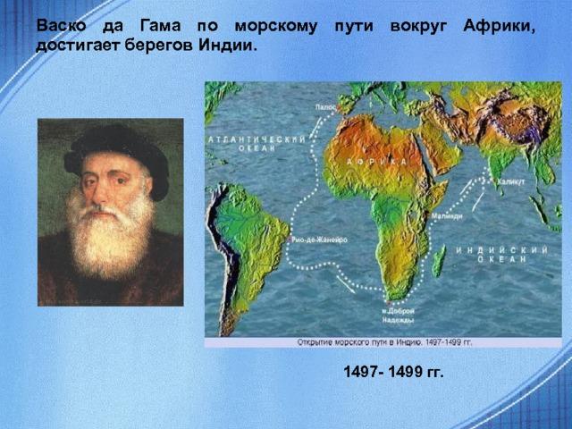 Васко да Гама по морскому пути вокруг Африки, достигает берегов Индии. 1497- 1499 гг.