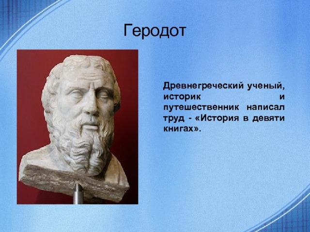 Геродот Древнегреческий ученый, историк и путешественник написал труд - «История в девяти книгах».