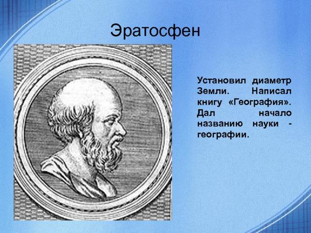 Эратосфен Установил диаметр Земли. Написал книгу «География». Дал начало названию науки - географии.