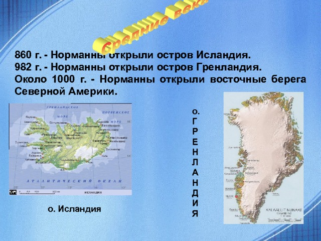 860 г. - Норманны открыли остров Исландия. 982 г. - Норманны открыли остров Гренландия. Около 1000 г. - Норманны открыли восточные берега Северной Америки. о. Г Р Е Н Л А Н Д И Я  о. Исландия