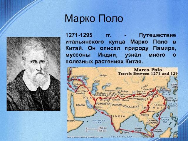 Марко Поло 1271-1295 гг. - Путешествие итальянского купца Марко Поло в Китай. Он описал природу Памира, муссоны Индии, узнал много о полезных растениях Китая.