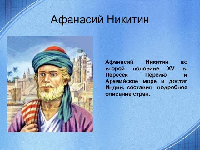 Афанасий Никитин Афанасий Никитин во второй половине XV в. Пересек Персию и Аравийское море и достиг Индии, составил подробное описание стран.