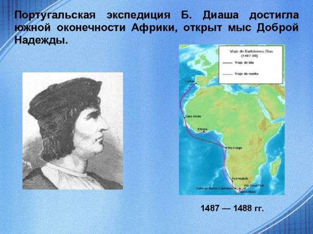 Португальская экспедиция Б. Диаша достигла южной оконечности Африки, открыт мыс Доброй Надежды. 1487 — 1488 гг.
