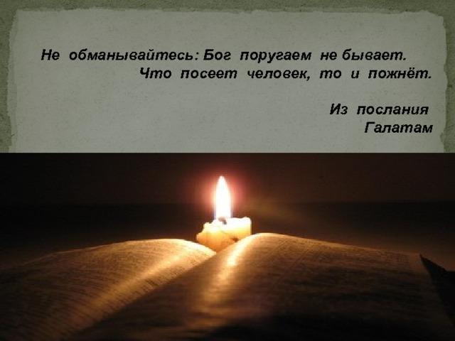 Не обманывайтесь: Бог поругаем не бывает. Что посеет человек, то и пожнёт.   Из послания Галатам