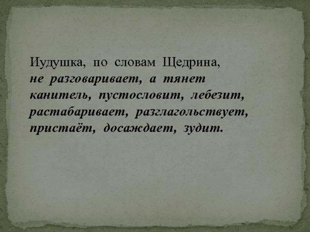 Иудушка, по словам Щедрина, не разговаривает, а тянет  канитель, пустословит, лебезит, растабаривает, разглагольствует, пристаёт, досаждает, зудит.