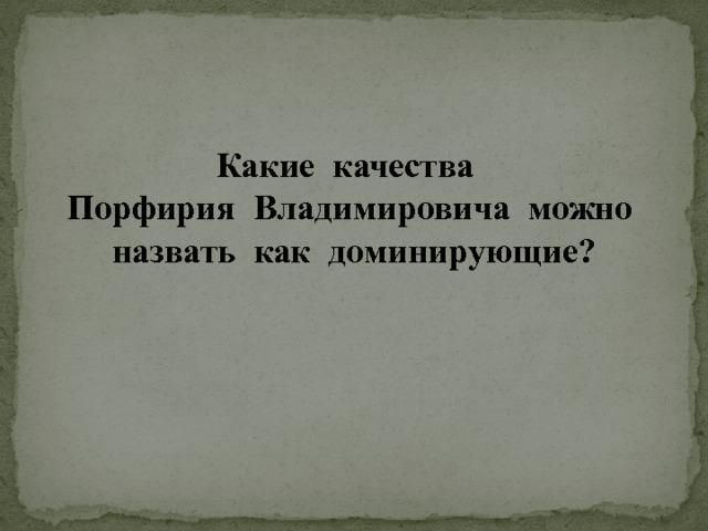 Какие качества Порфирия Владимировича можно назвать как доминирующие?