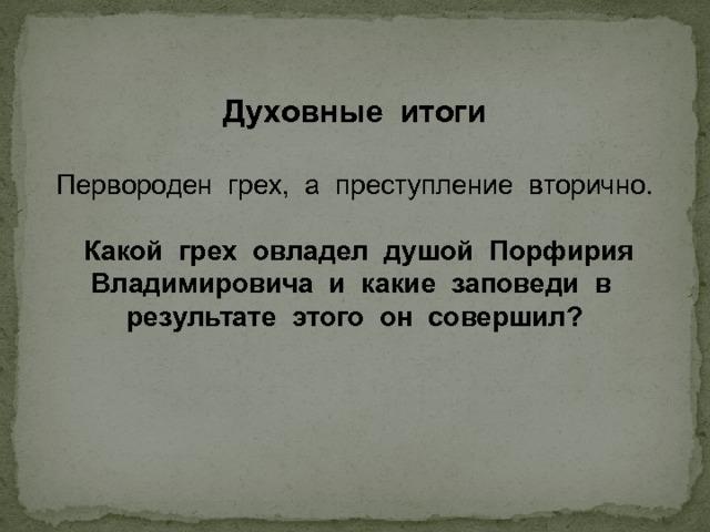Духовные итоги Первороден грех, а преступление вторично.  Какой грех овладел душой Порфирия Владимировича и какие заповеди в результате этого он совершил?
