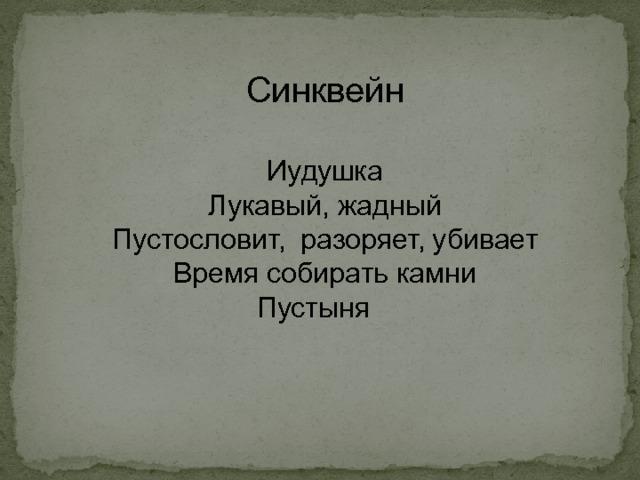 Синквейн Иудушка Лукавый, жадный Пустословит, разоряет, убивает Время собирать камни Пустыня