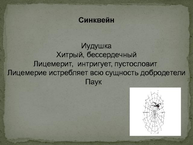 Синквейн  Иудушка Хитрый, бессердечный Лицемерит, интригует, пустословит Лицемерие истребляет всю сущность добродетели Паук