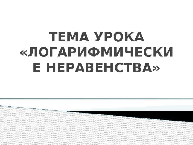 ТЕМА УРОКА  «ЛОГАРИФМИЧЕСКИЕ НЕРАВЕНСТВА»