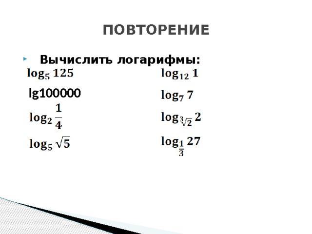 ПОВТОРЕНИЕ  Вычислить логарифмы:  lg100000