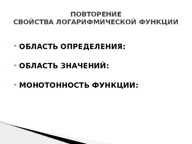 ПОВТОРЕНИЕ  СВОЙСТВА ЛОГАРИФМИЧЕСКОЙ ФУНКЦИИ  ОБЛАСТЬ ОПРЕДЕЛЕНИЯ:  ОБЛАСТЬ ЗНАЧЕНИЙ:  МОНОТОННОСТЬ ФУНКЦИИ: