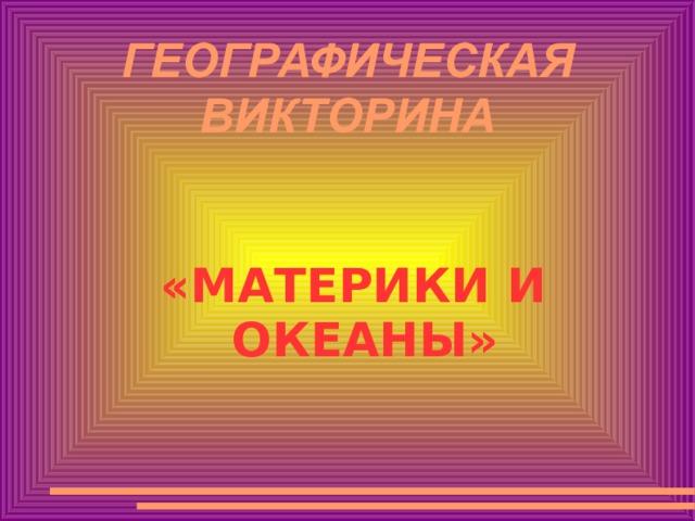 ГЕОГРАФИЧЕСКАЯ ВИКТОРИНА «МАТЕРИКИ И ОКЕАНЫ»