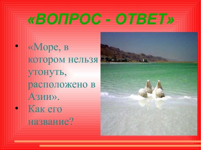 «ВОПРОС - ОТВЕТ» «Море, в котором нельзя утонуть, расположено в Азии». Как его название?