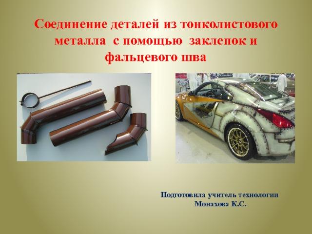 Соединение деталей из тонколистового металла с помощью заклепок и фальцевого шва Подготовила учитель технологии Монахова К.С.