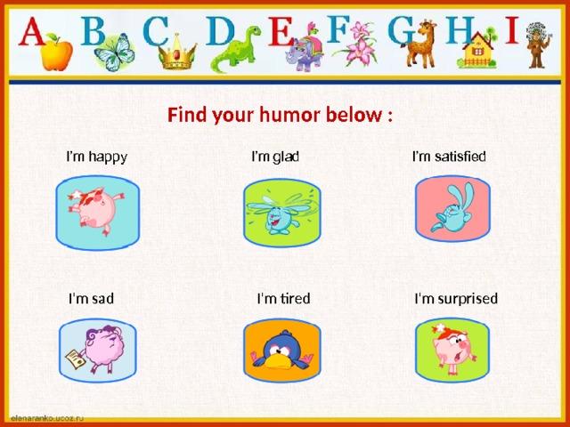 Find your humor below :  I'm happy I'm glad I'm satisfied  I'm sad  I'm tired  I'm surprised