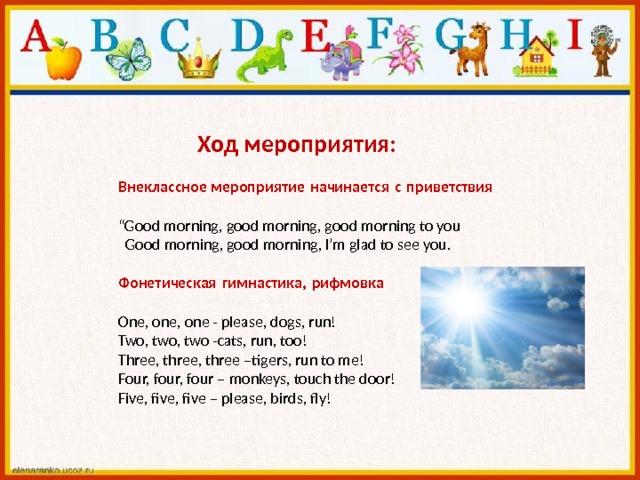 "Ход мероприятия:  Внеклассное мероприятиеначинаетсясприветствия  "" Good morning, good morning, good morning to you  Good morning, good morning, I'm glad to see you. Фонетическаягимнастика,рифмовка   One, one, one - please, dogs, run!  Two, two, two -cats, run, too!  Three, three, three –tigers, run to me!  Four, four, four – monkeys, touch the door!  Five, five, five – please, birds, fly!"