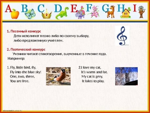 1. Песенный конкурс   Дети исполняют песню либо по своему выбору,  либо предложенную учителем.   2. Поэтический конкурс  Ученики читают стихотворения, выученные в течение года.  Например:   1. Fly, little bird, fly, 2.I love my cat,  Fly into the blue sky! It's warm and fat.  One, two, three, My cat is grey,  You are free. It lakes to play.