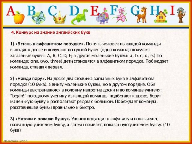 """4. Конкурс на знание английских букв   1) «Встань в алфавитном порядке». По пять человек из каждой команды выходят к доске и получают по одной букве (одна команда получает заглавные буквы:A,B,C,D,E; а другая маленькие буквы:a,b,c,d,e.) По команде:one, two,three! дети становятся в алфавитном порядке. Побеждает команда, ставшая первая.   2) «Найди пару». На доске два столбика заглавных букв в алфавитном порядке (10 букв), а внизу маленькие буквы, но в другом порядке. Обе команды выстраиваются в колонну напротив доски и по команде учителя: """"begin!"""" по одному ученику из каждой команды подбегают к доске, берут маленькую букву и располагают рядом с большой. Побеждает команда, расставившая буквы правильно и быстро.   3) «Назови и покажи букву». Ученик подходит к алфавиту и показывает, названную учителем букву, а затем называет, показанную учителем букву. (10 букв)"""