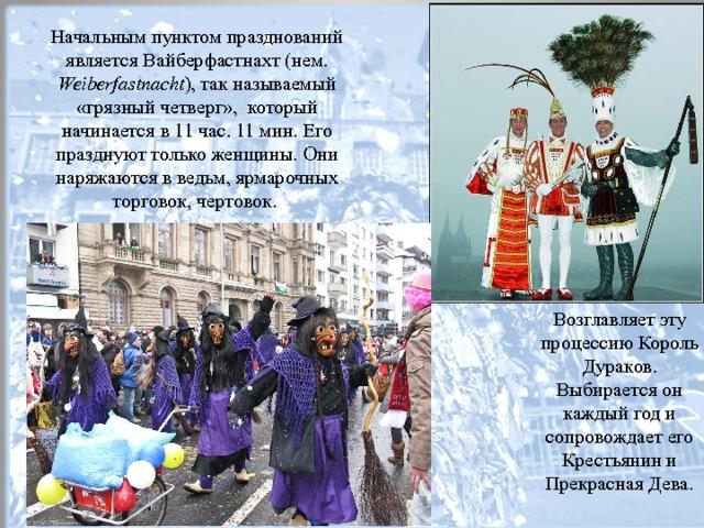 Начальным пунктом празднований является Вайберфастнахт (нем. Weiberfastnacht ), так называемый «грязный четверг», который начинается в 11 час. 11 мин. Его празднуют только женщины. Они наряжаются в ведьм, ярмарочных торговок, чертовок. Возглавляет эту процессию Король Дураков. Выбирается он каждый год и сопровождает его Крестьянин и Прекрасная Дева.